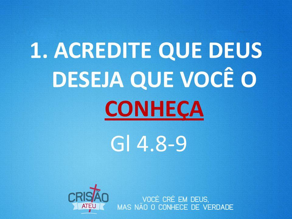 1. ACREDITE QUE DEUS DESEJA QUE VOCÊ O CONHEÇA Gl 4.8-9