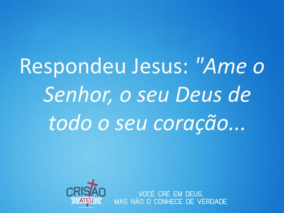 Respondeu Jesus: Ame o Senhor, o seu Deus de todo o seu coração...