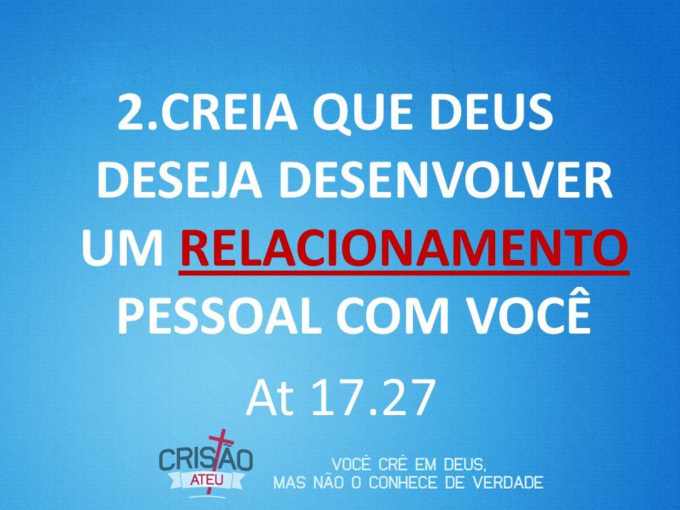 2.CREIA QUE DEUS DESEJA DESENVOLVER UM RELACIONAMENTO PESSOAL COM VOCÊ At 17.27