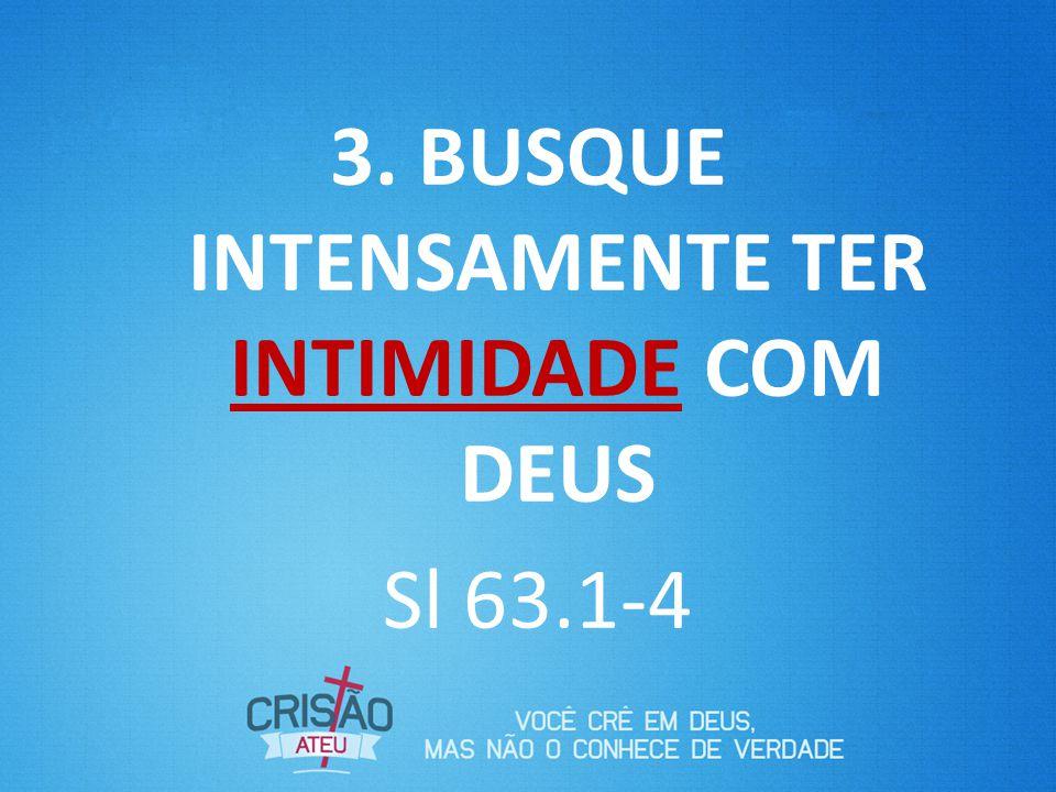 3. BUSQUE INTENSAMENTE TER INTIMIDADE COM DEUS Sl 63.1-4
