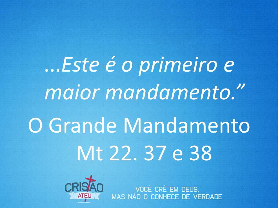...Este é o primeiro e maior mandamento. O Grande Mandamento Mt 22. 37 e 38