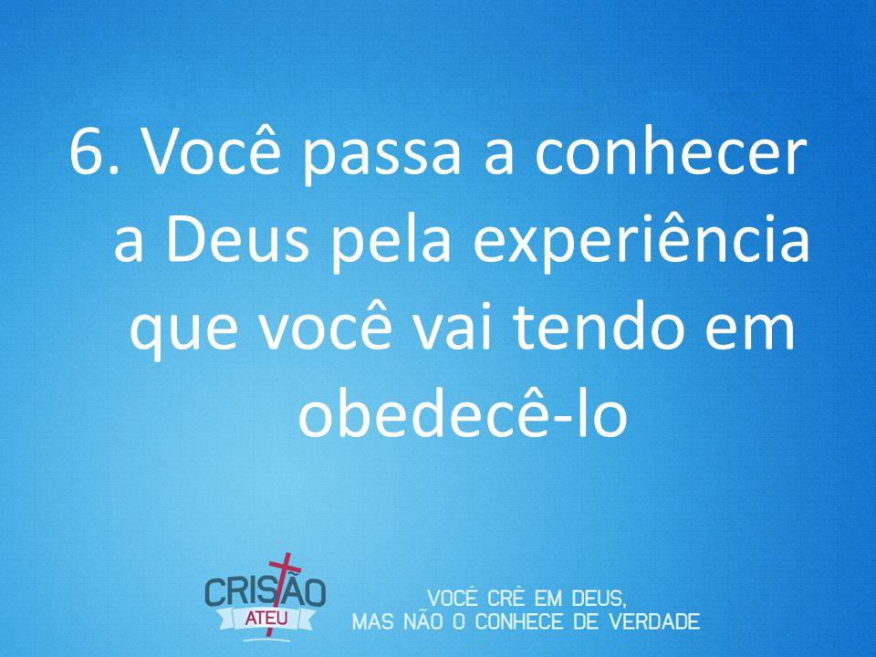 6. Você passa a conhecer a Deus pela experiência que você vai tendo em obedecê-lo