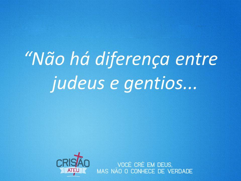 Não há diferença entre judeus e gentios...