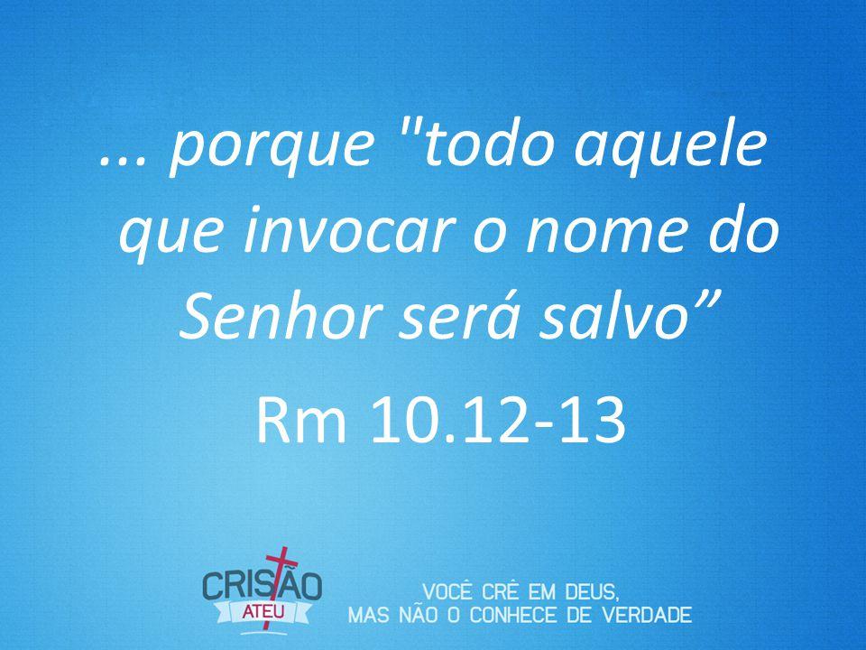 ... porque todo aquele que invocar o nome do Senhor será salvo Rm 10.12-13