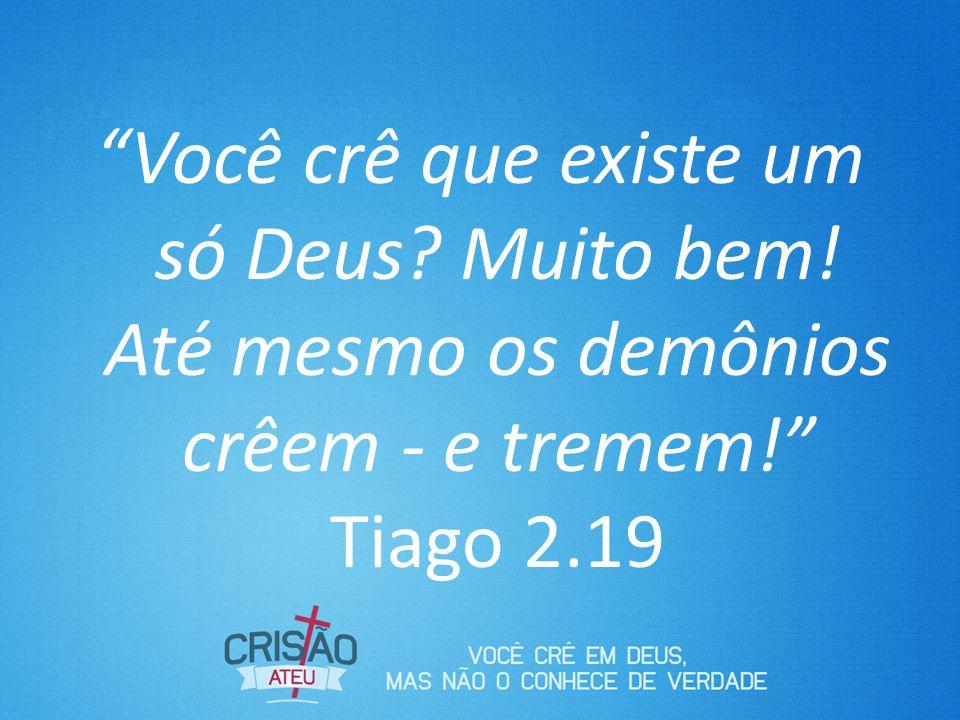 Você crê que existe um só Deus? Muito bem! Até mesmo os demônios crêem - e tremem! Tiago 2.19