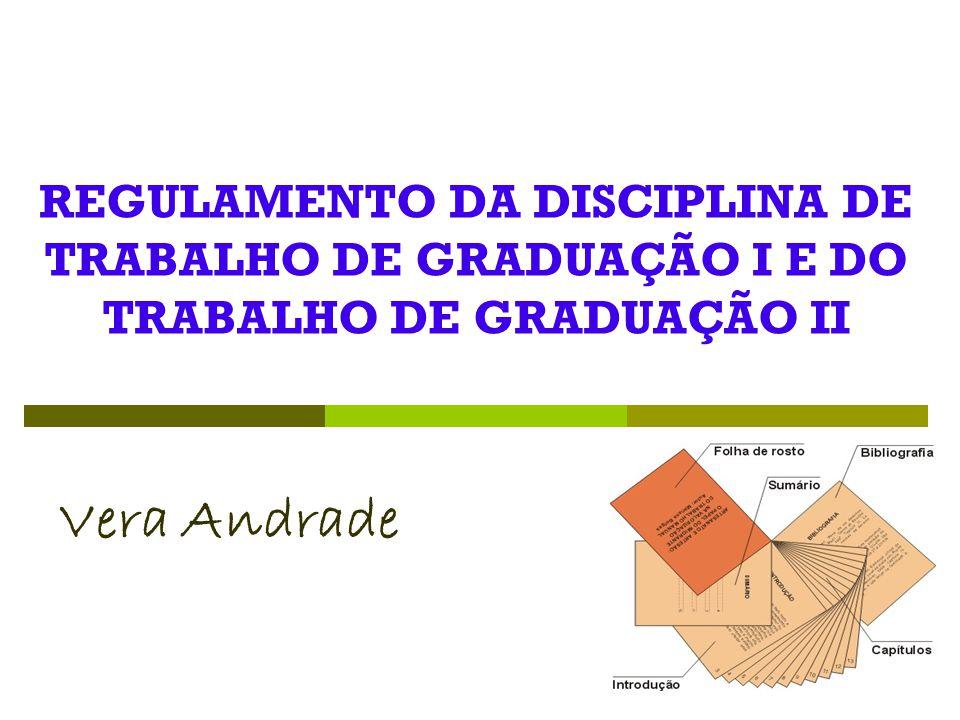 REGULAMENTO DA DISCIPLINA DE TRABALHO DE GRADUAÇÃO I E DO TRABALHO DE GRADUAÇÃO II Vera Andrade