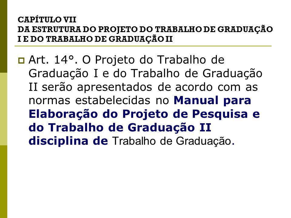 CAPÍTULO VII DA ESTRUTURA DO PROJETO DO TRABALHO DE GRADUAÇÃO I E DO TRABALHO DE GRADUAÇÃO II  Art.