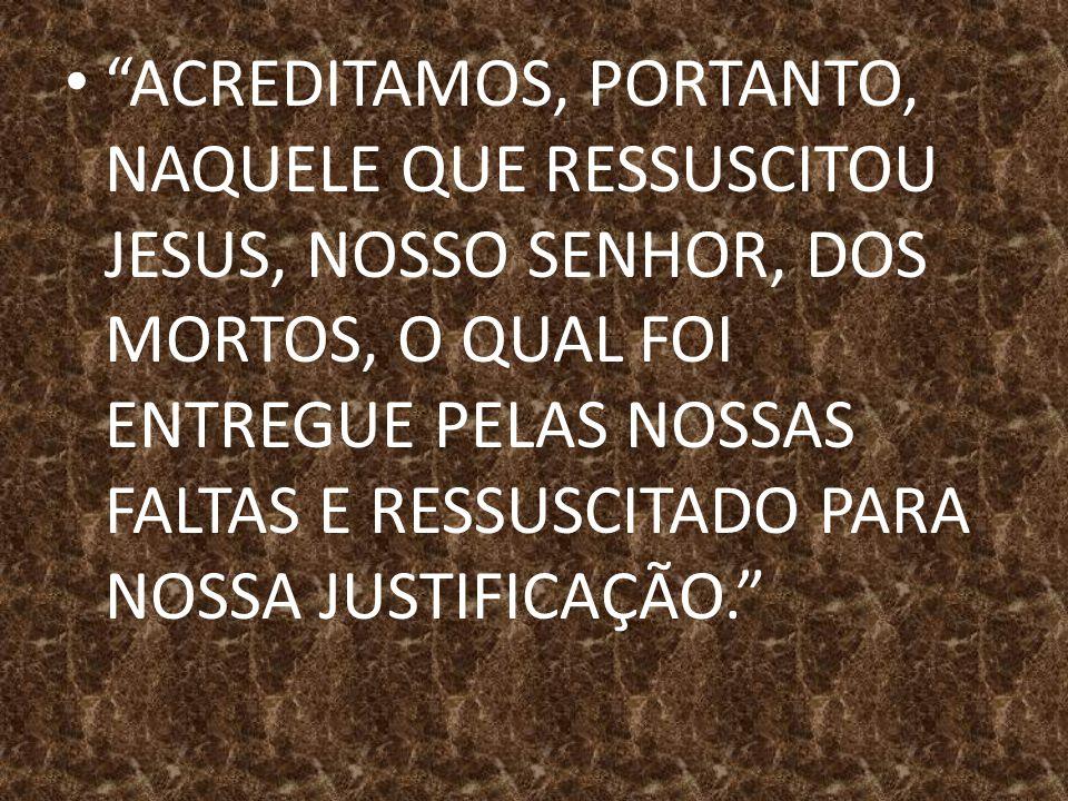 """""""ACREDITAMOS, PORTANTO, NAQUELE QUE RESSUSCITOU JESUS, NOSSO SENHOR, DOS MORTOS, O QUAL FOI ENTREGUE PELAS NOSSAS FALTAS E RESSUSCITADO PARA NOSSA JUS"""
