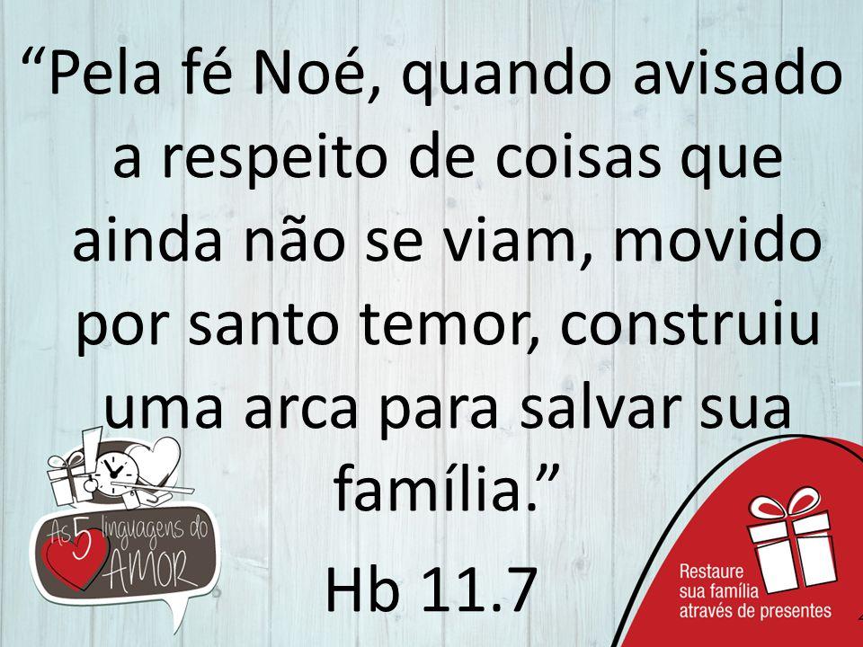 """""""Pela fé Noé, quando avisado a respeito de coisas que ainda não se viam, movido por santo temor, construiu uma arca para salvar sua família."""" Hb 11.7"""