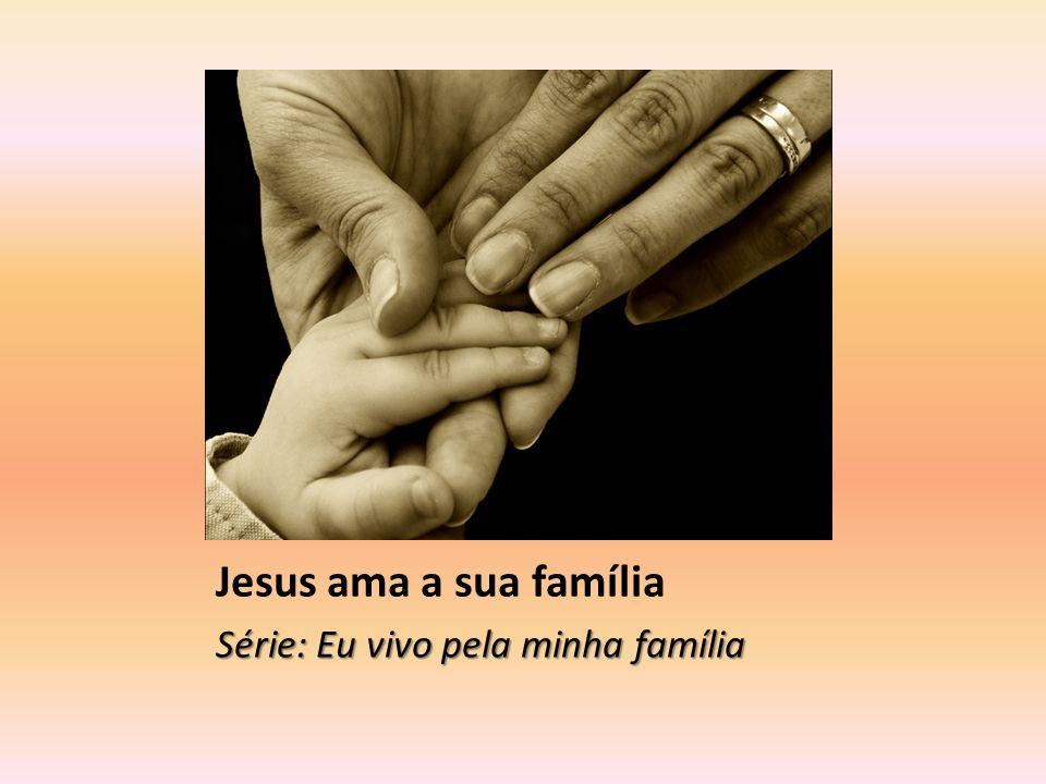 Jesus ama a sua família Série: Eu vivo pela minha família