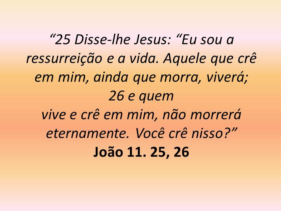 """""""25 Disse-lhe Jesus: """"Eu sou a ressurreição e a vida. Aquele que crê em mim, ainda que morra, viverá; 26 e quem vive e crê em mim, não morrerá eternam"""