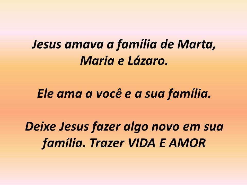 Jesus amava a família de Marta, Maria e Lázaro. Ele ama a você e a sua família. Deixe Jesus fazer algo novo em sua família. Trazer VIDA E AMOR