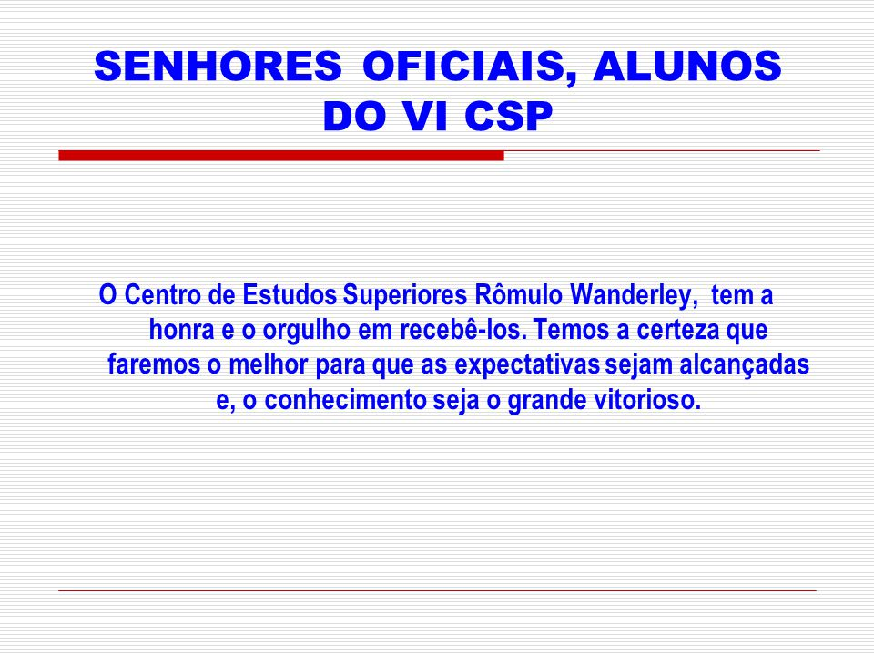 SENHORES OFICIAIS, ALUNOS DO VI CSP O Centro de Estudos Superiores Rômulo Wanderley, tem a honra e o orgulho em recebê-los.
