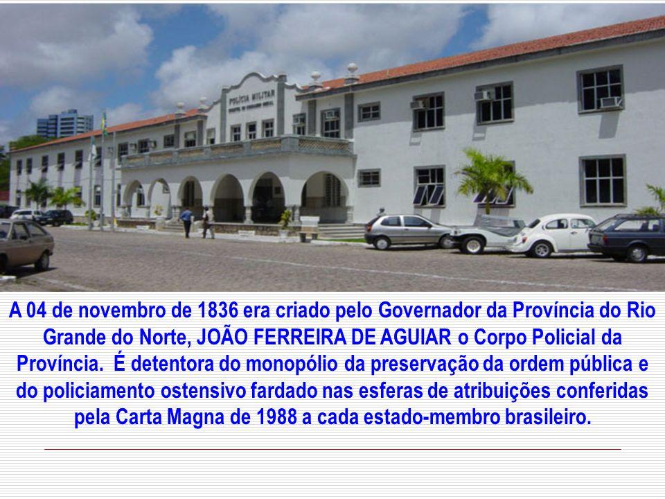 A 04 de novembro de 1836 era criado pelo Governador da Província do Rio Grande do Norte, JOÃO FERREIRA DE AGUIAR o Corpo Policial da Província.