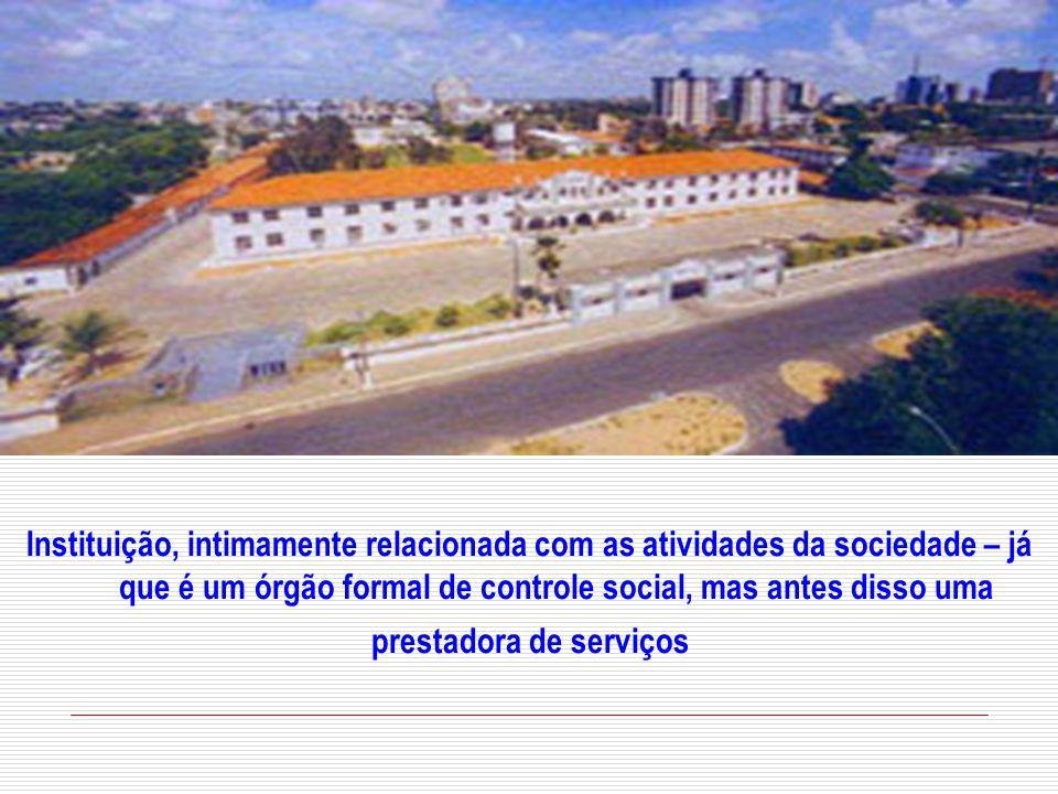Instituição, intimamente relacionada com as atividades da sociedade – já que é um órgão formal de controle social, mas antes disso uma prestadora de serviços