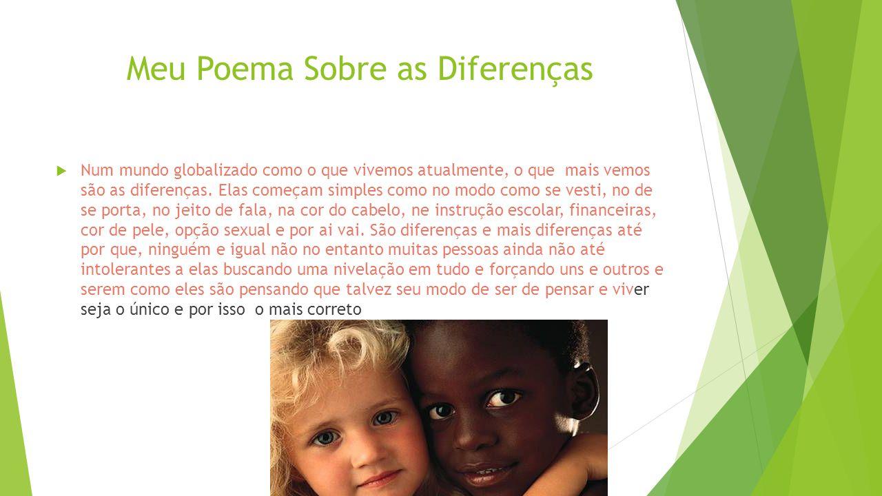 Meu Poema Sobre as Diferenças  Num mundo globalizado como o que vivemos atualmente, o que mais vemos são as diferenças. Elas começam simples como no