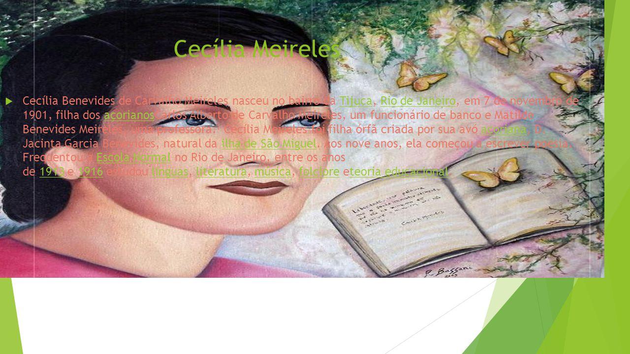 Cecília Meireles  Cecília Benevides de Carvalho Meireles nasceu no bairro da Tijuca, Rio de Janeiro, em 7 de novembro de 1901, filha dos açorianosCarlos Alberto de Carvalho Meireles, um funcionário de banco e Matilde Benevides Meireles, uma professora.