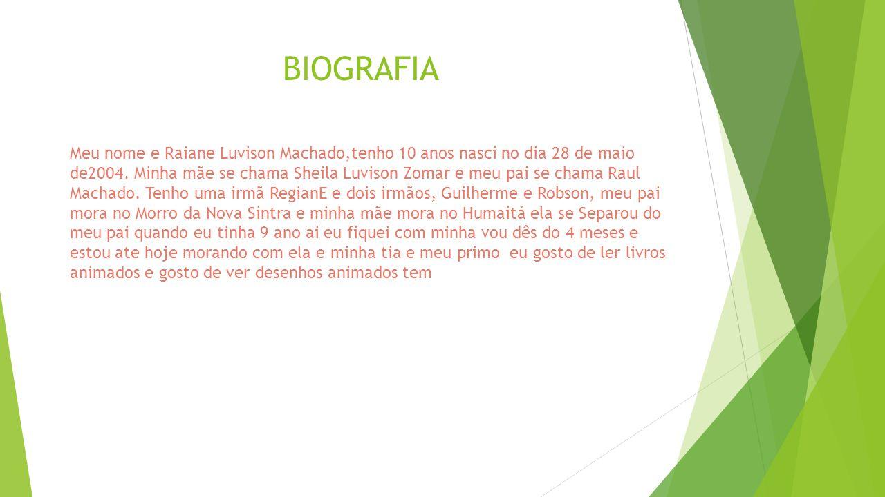 BIOGRAFIA Meu nome e Raiane Luvison Machado,tenho 10 anos nasci no dia 28 de maio de2004. Minha mãe se chama Sheila Luvison Zomar e meu pai se chama R