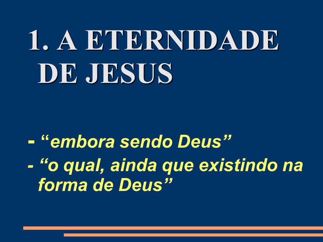 1. A ETERNIDADE DE JESUS - embora sendo Deus - o qual, ainda que existindo na forma de Deus