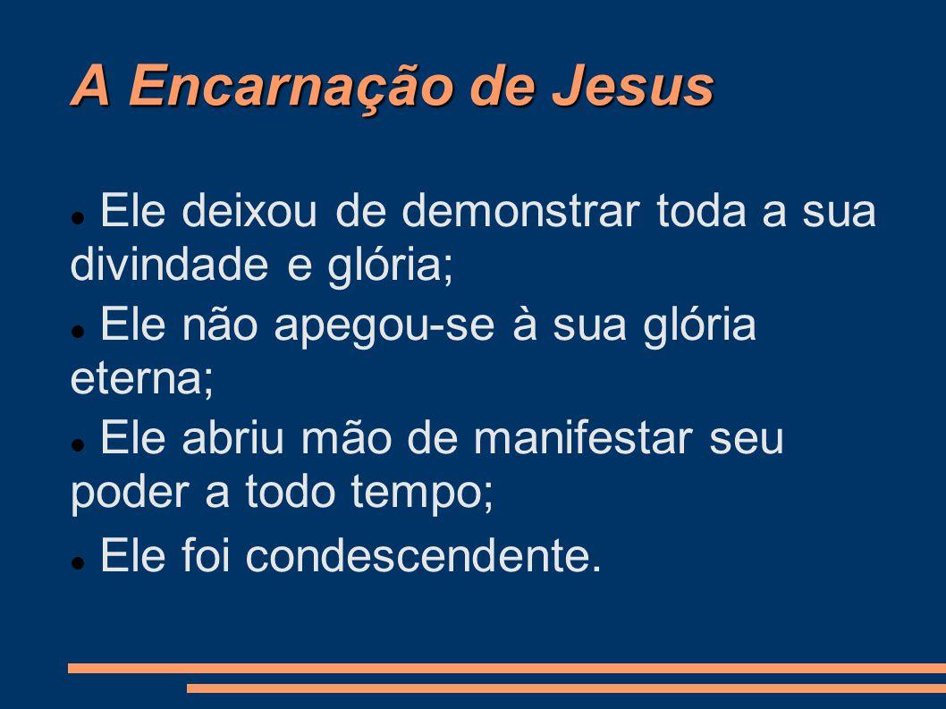 A Encarnação de Jesus Ele deixou de demonstrar toda a sua divindade e glória; Ele não apegou-se à sua glória eterna; Ele abriu mão de manifestar seu poder a todo tempo; Ele foi condescendente.
