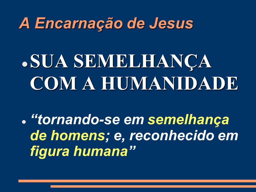 A Encarnação de Jesus SUA SEMELHANÇA COM A HUMANIDADE SUA SEMELHANÇA COM A HUMANIDADE tornando-se em semelhança de homens; e, reconhecido em figura humana