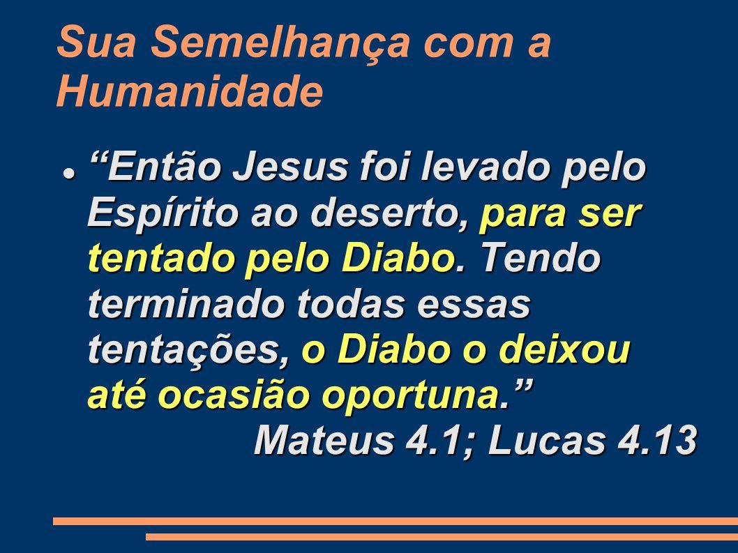Sua Semelhança com a Humanidade Então Jesus foi levado pelo Espírito ao deserto, para ser tentado pelo Diabo.