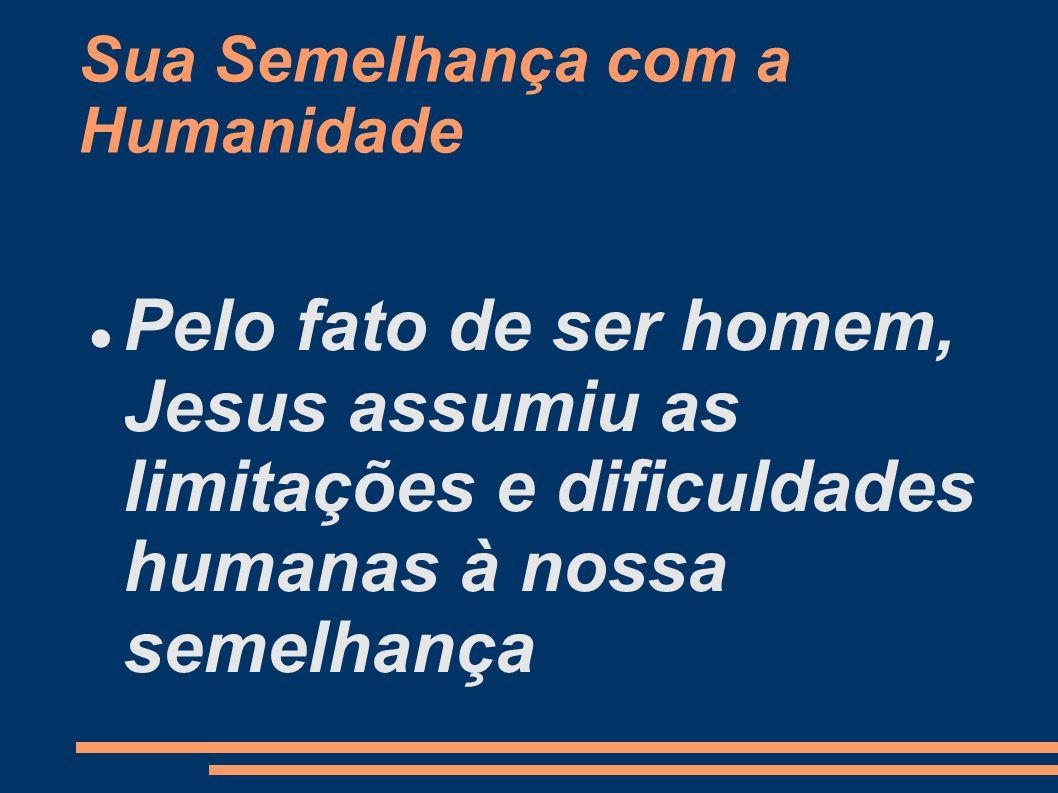 Sua Semelhança com a Humanidade Pelo fato de ser homem, Jesus assumiu as limitações e dificuldades humanas à nossa semelhança