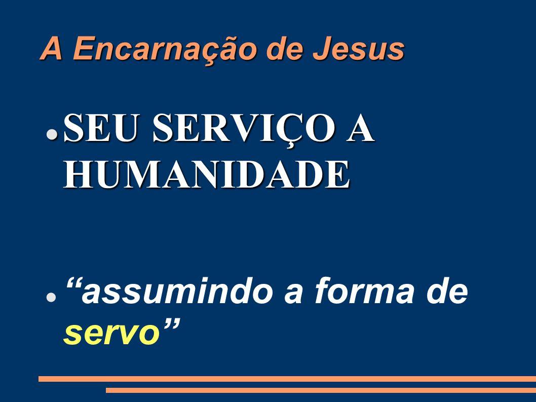 A Encarnação de Jesus SEU SERVIÇO A HUMANIDADE SEU SERVIÇO A HUMANIDADE assumindo a forma de servo