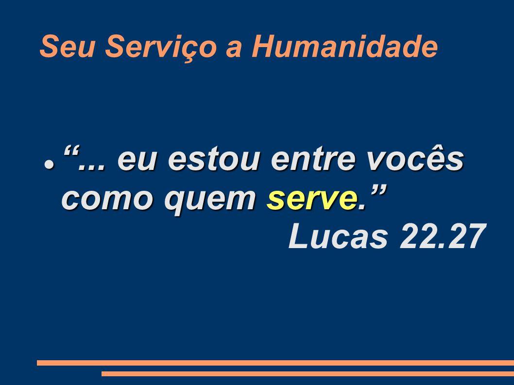 Seu Serviço a Humanidade ...eu estou entre vocês como quem serve. ...