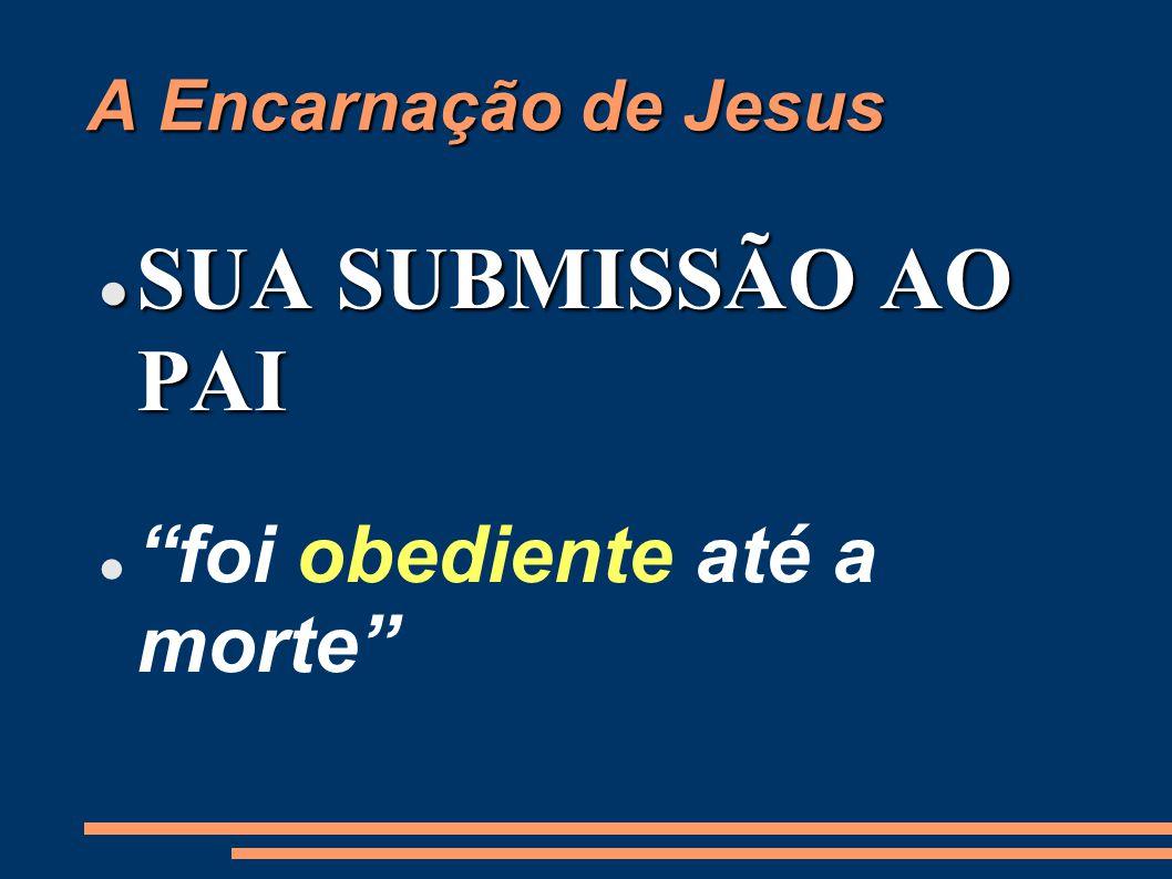 A Encarnação de Jesus SUA SUBMISSÃO AO PAI SUA SUBMISSÃO AO PAI foi obediente até a morte