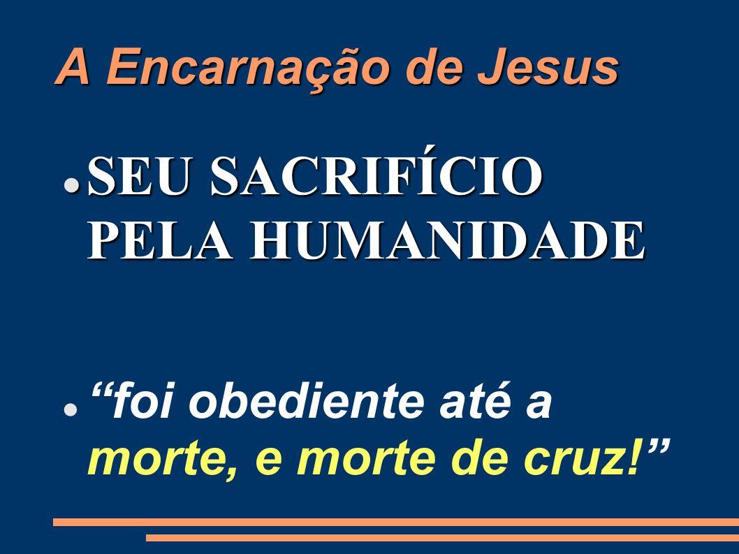 A Encarnação de Jesus SEU SACRIFÍCIO PELA HUMANIDADE SEU SACRIFÍCIO PELA HUMANIDADE foi obediente até a morte, e morte de cruz!