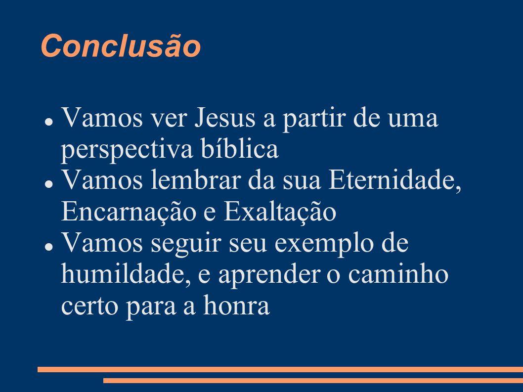 Conclusão Vamos ver Jesus a partir de uma perspectiva bíblica Vamos lembrar da sua Eternidade, Encarnação e Exaltação Vamos seguir seu exemplo de humildade, e aprender o caminho certo para a honra