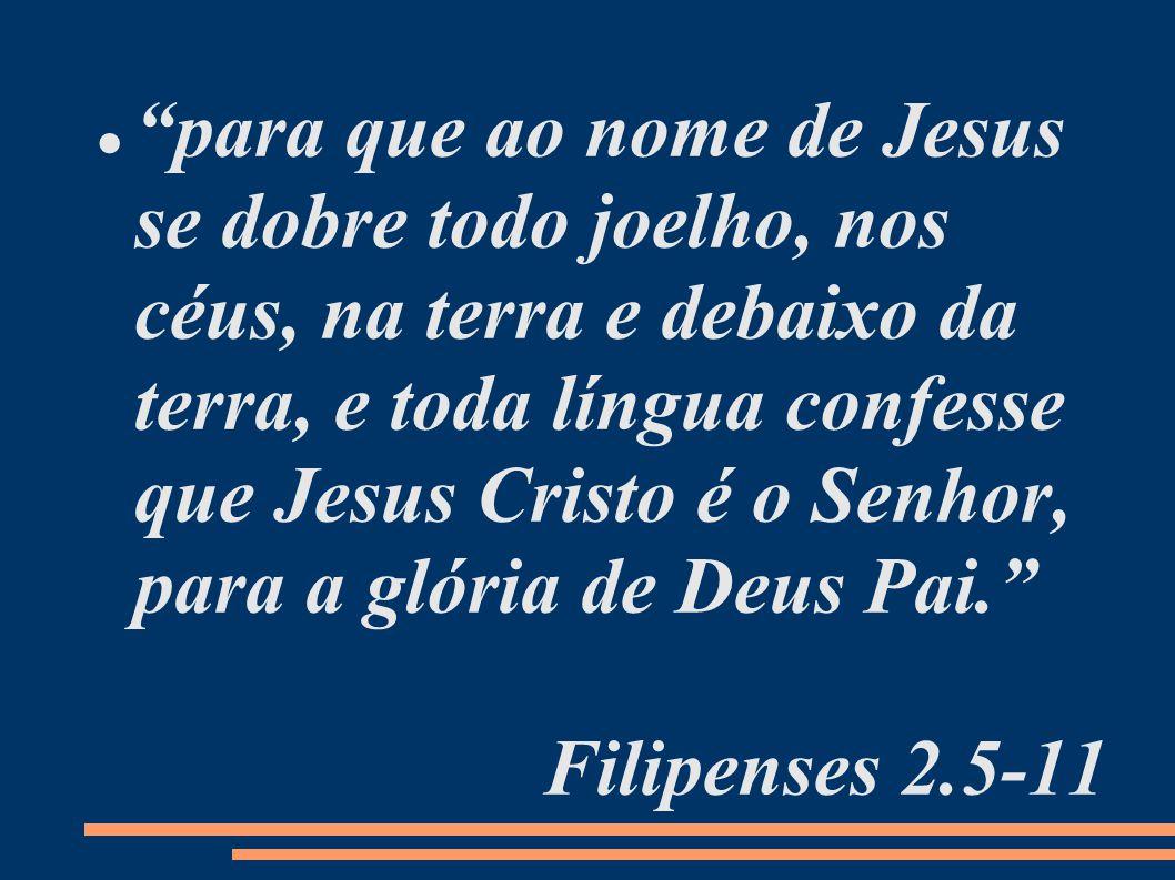 para que ao nome de Jesus se dobre todo joelho, nos céus, na terra e debaixo da terra, e toda língua confesse que Jesus Cristo é o Senhor, para a glória de Deus Pai. Filipenses 2.5-11