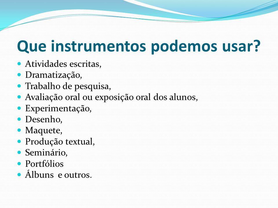 Que instrumentos podemos usar? Atividades escritas, Dramatização, Trabalho de pesquisa, Avaliação oral ou exposição oral dos alunos, Experimentação, D