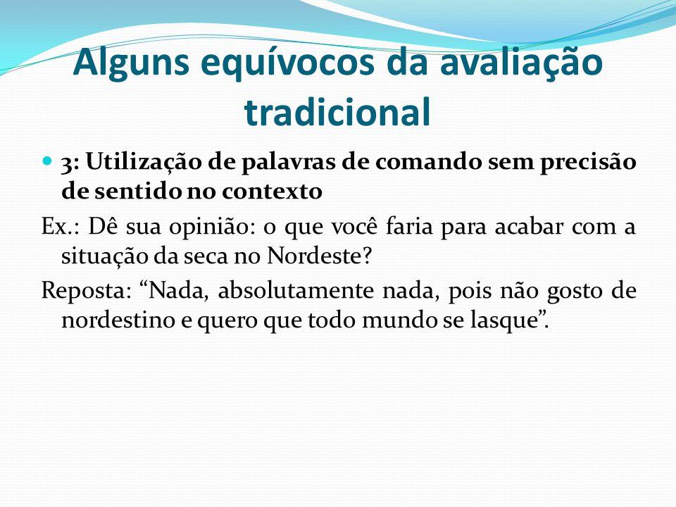 Alguns equívocos da avaliação tradicional 3: Utilização de palavras de comando sem precisão de sentido no contexto Ex.: Dê sua opinião: o que você faria para acabar com a situação da seca no Nordeste.