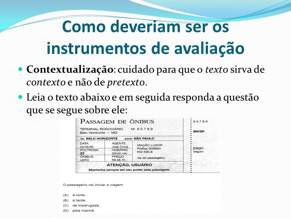 Como deveriam ser os instrumentos de avaliação Contextualização: cuidado para que o texto sirva de contexto e não de pretexto.