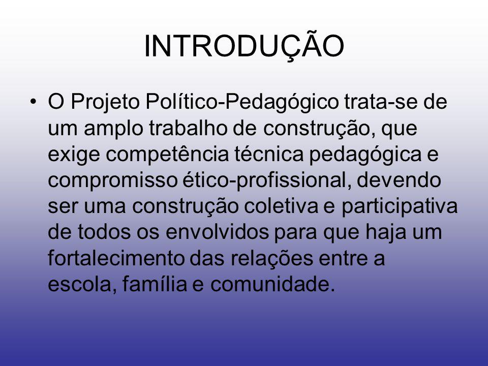 INTRODUÇÃO O Projeto Político-Pedagógico trata-se de um amplo trabalho de construção, que exige competência técnica pedagógica e compromisso ético-profissional, devendo ser uma construção coletiva e participativa de todos os envolvidos para que haja um fortalecimento das relações entre a escola, família e comunidade.