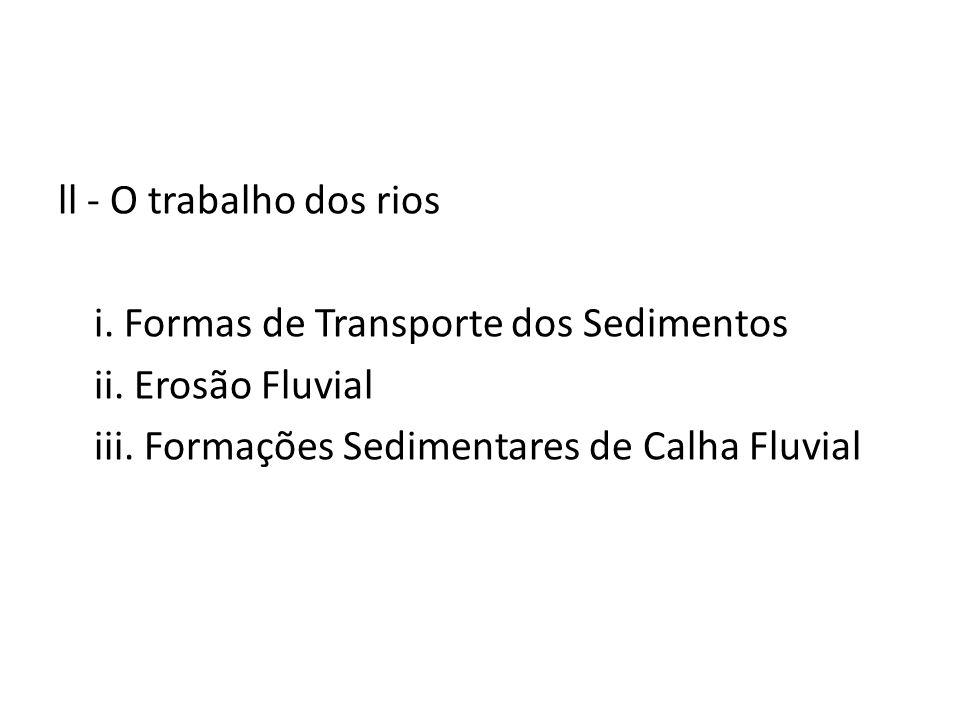 ll - O trabalho dos rios i. Formas de Transporte dos Sedimentos ii. Erosão Fluvial iii. Formações Sedimentares de Calha Fluvial
