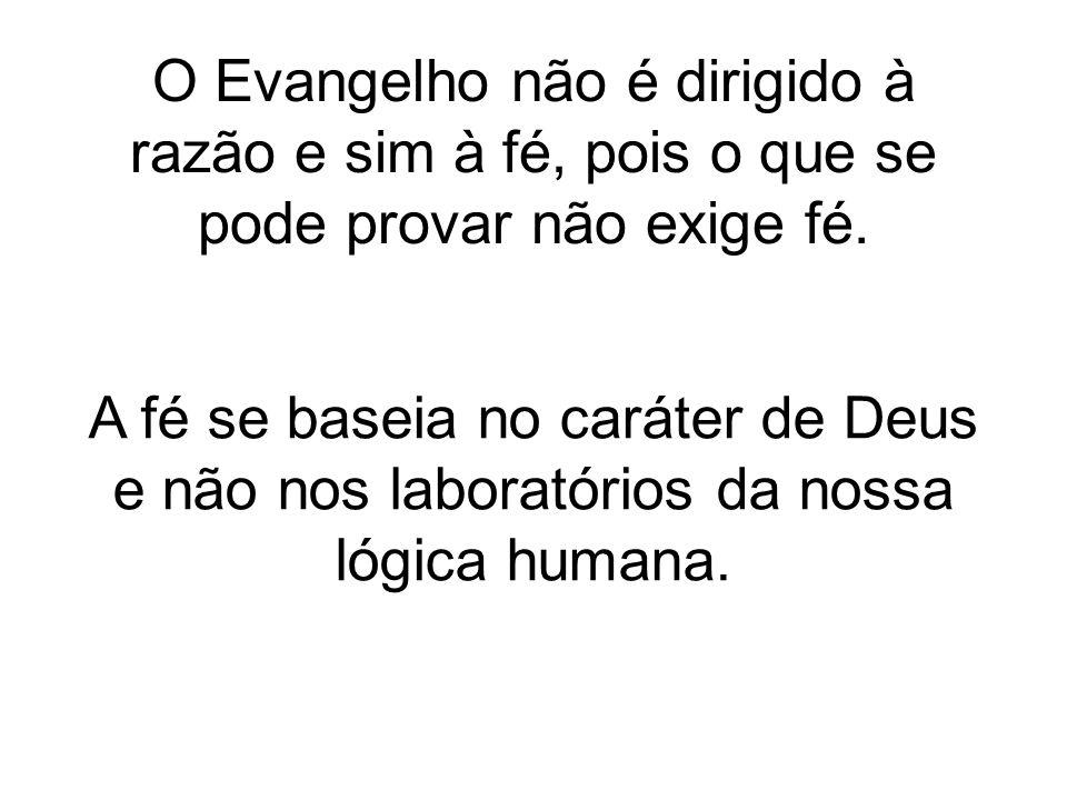 O Evangelho não é dirigido à razão e sim à fé, pois o que se pode provar não exige fé.