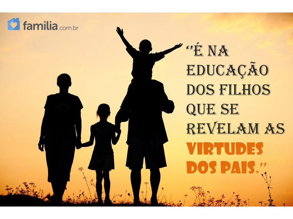 ''É na educação dos filhos que se revelam as virtudes dos pais.''