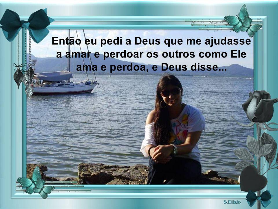 Então eu pedi a Deus que me ajudasse a amar e perdoar os outros como Ele ama e perdoa, e Deus disse...