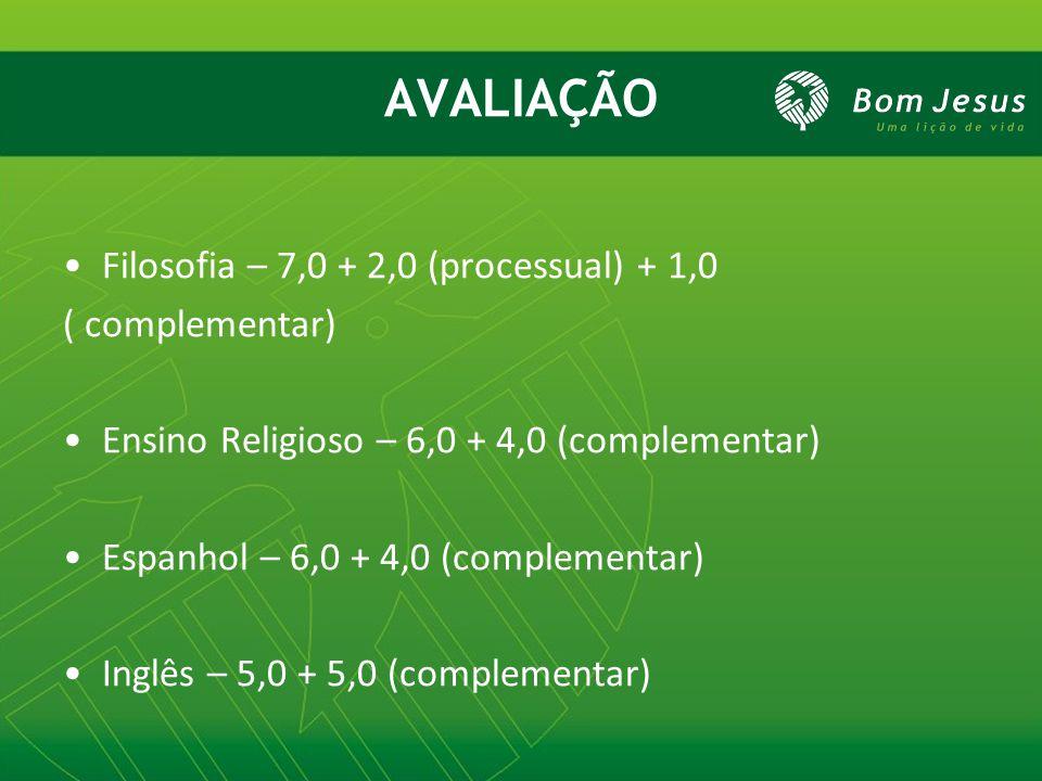 AVALIAÇÃO Filosofia – 7,0 + 2,0 (processual) + 1,0 ( complementar) Ensino Religioso – 6,0 + 4,0 (complementar) Espanhol – 6,0 + 4,0 (complementar) Inglês – 5,0 + 5,0 (complementar)