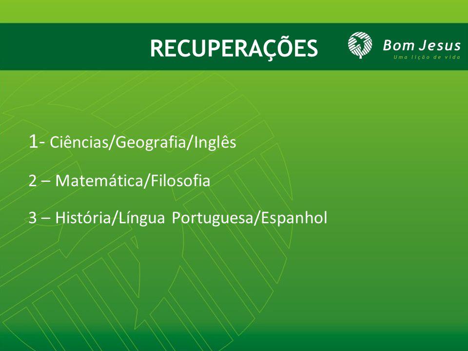 RECUPERAÇÕES 1- Ciências/Geografia/Inglês 2 – Matemática/Filosofia 3 – História/Língua Portuguesa/Espanhol