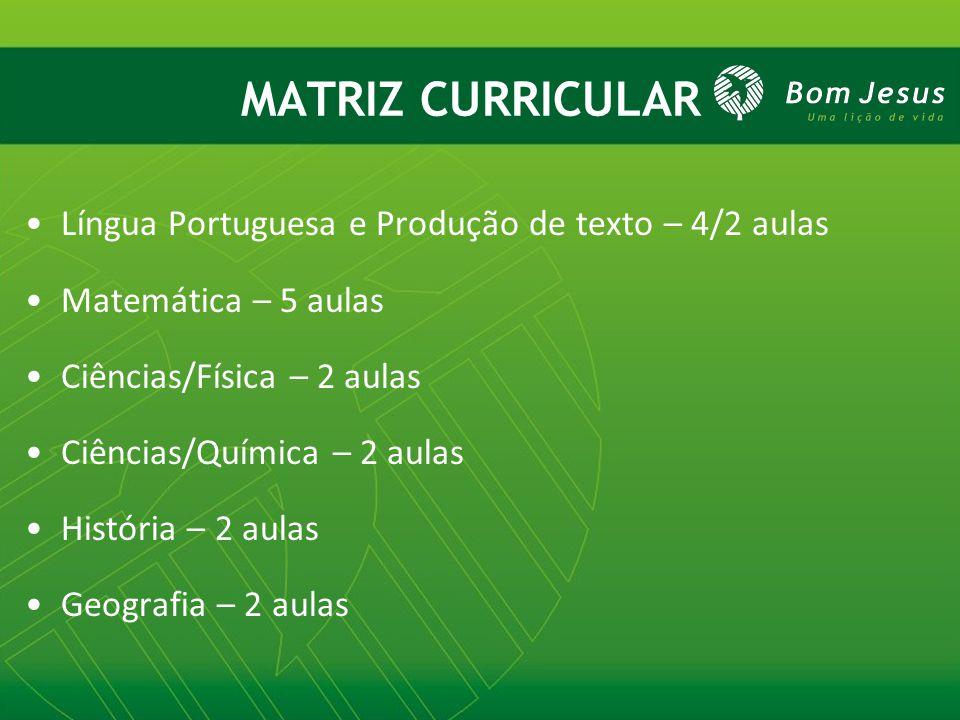 MATRIZ CURRICULAR Língua Portuguesa e Produção de texto – 4/2 aulas Matemática – 5 aulas Ciências/Física – 2 aulas Ciências/Química – 2 aulas História – 2 aulas Geografia – 2 aulas