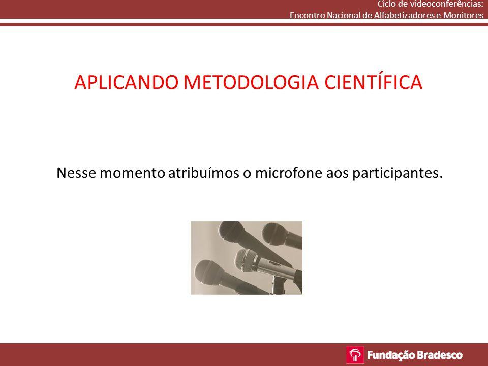 APLICANDO METODOLOGIA CIENTÍFICA Nesse momento atribuímos o microfone aos participantes. Ciclo de videoconferências: Encontro Nacional de Alfabetizado