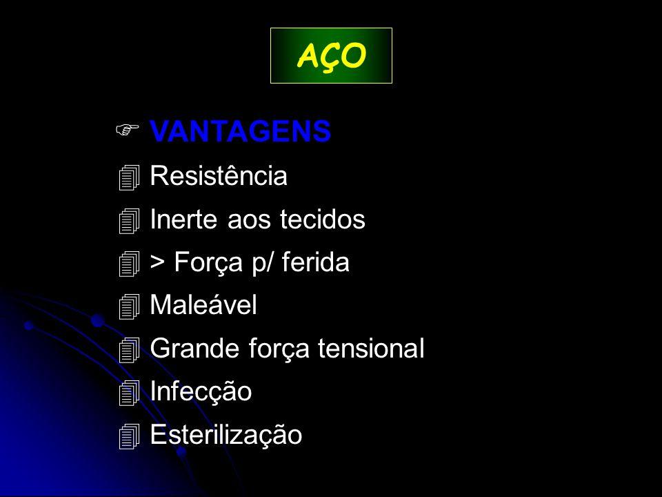AÇO  VANTAGENS 4 Resistência 4 Inerte aos tecidos 4 > Força p/ ferida 4 Maleável 4 Grande força tensional 4 Infecção 4 Esterilização