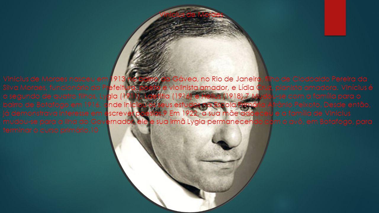 Vinicius de Moraes nasceu em 1913 no bairro da Gávea, no Rio de Janeiro, filho de Clodoaldo Pereira da Silva Moraes, funcionário da Prefeitura, poeta