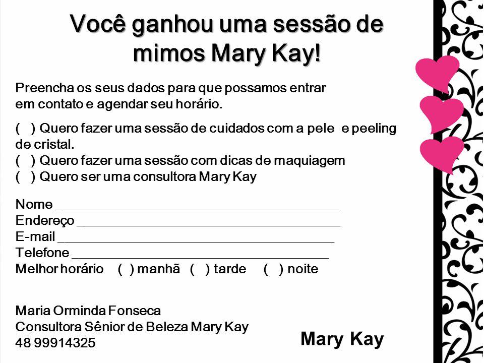 Mary Kay Você ganhou uma sessão de mimos Mary Kay! Preencha os seus dados para que possamos entrar em contato e agendar seu horário. ( ) Quero fazer u
