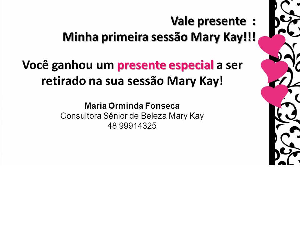Vale presente : Minha primeira sessão Mary Kay!!! presente especial Você ganhou um presente especial a ser retirado na sua sessão Mary Kay! Maria Ormi