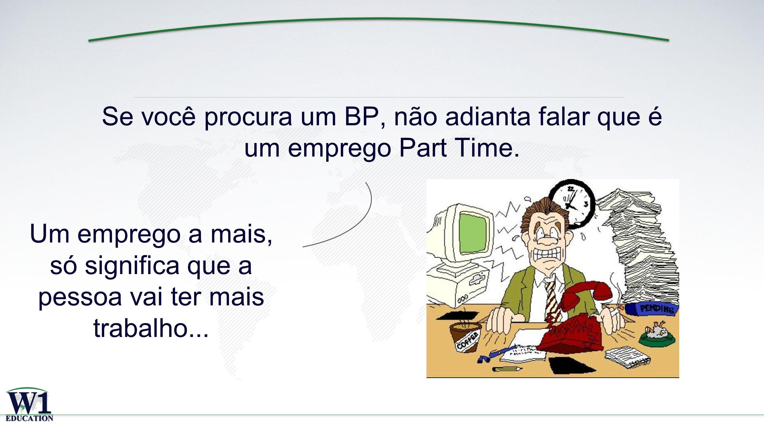 x Se você procura um BP, não adianta falar que é um emprego Part Time.